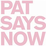 Pat Says Now